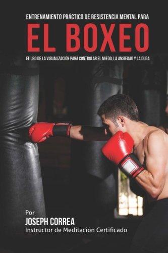 Entrenamiento Practico de Resistencia Mental para el boxeo: El uso de la visualizacion para controlar el miedo, la ansiedad y la duda por Joseph Correa (Instructor de Meditacion Certificado)