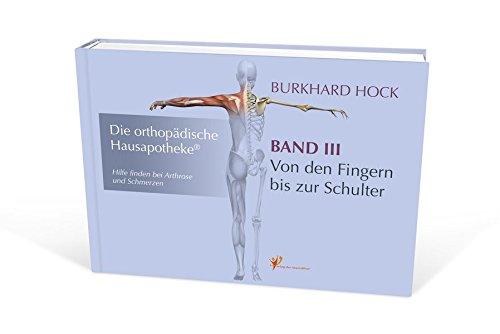 Die Orthopädische Hausapotheke - Band III: Hilfe finden bei Arthrose und Schmerzen - in Ihren Finger-, Daumen-, Hand-, Ellenbogen- und Schulter-Gelenken.