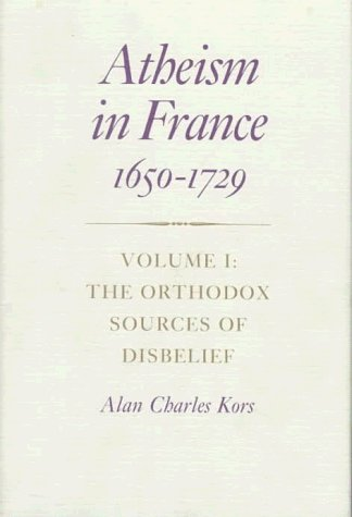 Atheism in France, 1650-1729: Volume I: The Orthodox Sources of Disbelief (Princeton Legacy Library) by Alan Charles Kors (1990-04-24)