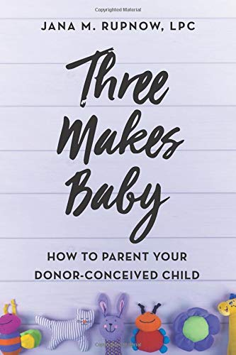 Three Makes Baby: How to Parent Your Donor-Conceived Child por Jana M. Rupnow LPC