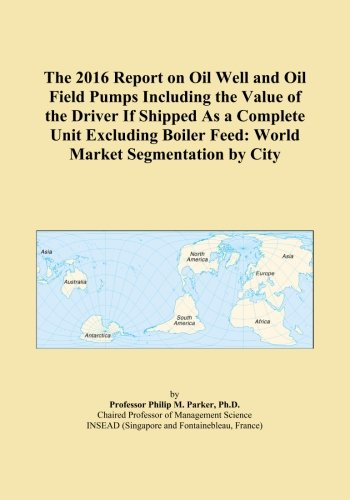 Boiler Feed Unit (The 2016 Report on Oil Well and Oil Field Pumps Including the Value of the Driver If Shipped As a Complete Unit Excluding Boiler Feed: World Market Segmentation by City)