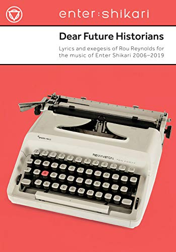 Dear Future Historians: 2006-2019: Lyrics and exegesis of Rou Reynolds for the music of Enter Shikari -