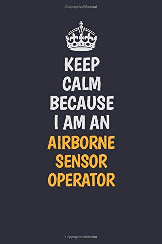 Keep Calm Because I am an Airborne Sensor Operator: Inspirational life quote blank lined Notebook 6x9 matte finish -