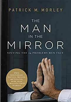 The Man in the Mirror: Solving the 24 Problems Men Face (English Edition) di [Morley, Patrick]