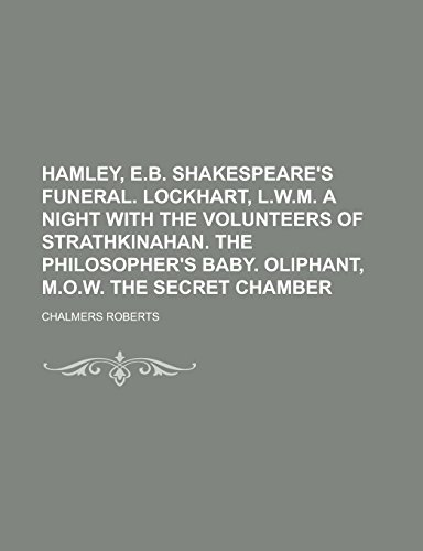 Hamley, E.B. Shakespeare's Funeral. Lockhart, L.W.M. a Night with the Volunteers of Strathkinahan. the Philosopher's Baby. Oliphant, M.O.W. the Secret Chamber
