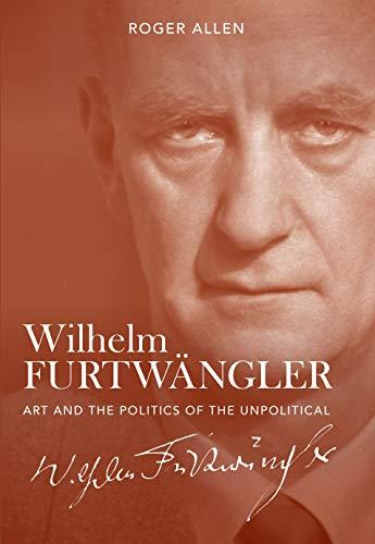 Wilhelm Furtwängler: Art and the Politics of the Unpolitical (English Edition)