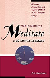 Teach Yourself to Meditate in Ten Simple Lessons: Discover Relaxation and Clarity of Mind in Just Minutes a Day by Eric Harrison (2001-09-09)