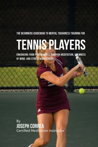 The Beginners Guidebook To Mental Toughness Training For Tennis Players: Enhancing Your Performance Through Meditation, Calmness Of Mind, And Stress Management por Joseph Correa (Certified Meditation Instructor)