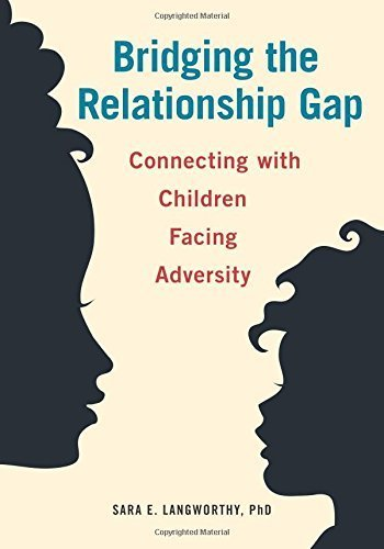 Bridging the Relationship Gap: Connecting with Children Facing Adversity by Sara E. Langworthy (2015-12-15)
