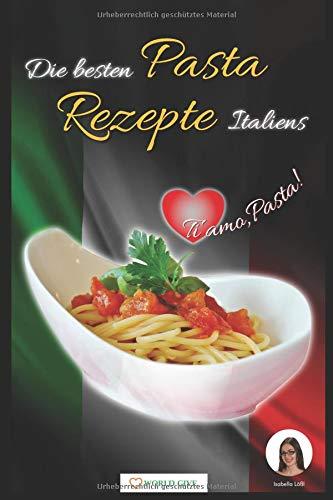 Pasta Rezepte: Die besten Pasta Rezepte Italiens Ti amo, Pasta!: One Pot Pasta zubereiten! (1. Edition 2018)