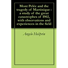 Mont Pelée and the tragedy of Martinique : a study of the great catastrophes of 1902, with observations and experiences in the field (English Edition)