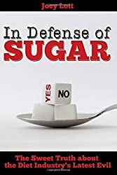 In Defense of Sugar: The Sweet Truth about the Diet Industry's Latest Evil by Joey Lott (2015-10-20)
