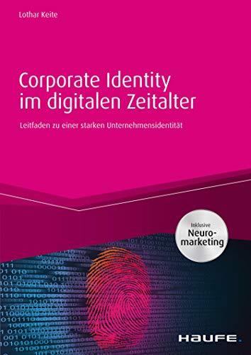 Corporate Identity im digitalen Zeitalter - inkl. Arbeitshilfen online: Leitfaden zu einer starken Unternehmensidentität (Haufe Fachbuch 10437)