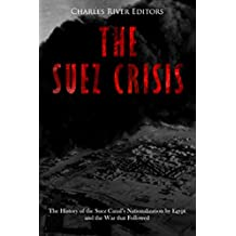 The Suez Crisis: The History of the Suez Canal's Nationalization by Egypt and the War that Followed (English Edition)