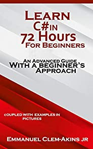 C#: Learn C# in 72 Hours for Beginners: An Advanced Guide with a Beginner's Approach. (Coupled WITH EXAMPLES I