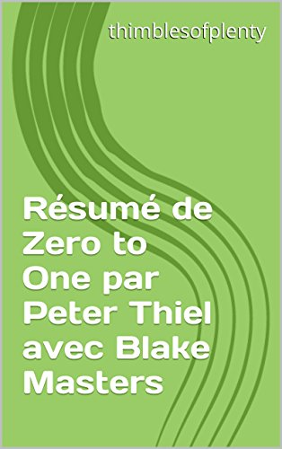 Résumé de Zero to One par Peter Thiel avec Blake Masters (thimblesofplenty 3 Minute Business Book Summary t. 1)