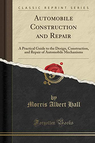 Automobile Construction and Repair: A Practical Guide to the Design, Construction, and Repair of Automobile Mechanisms (Classic Reprint)