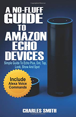 A No-Fluff Guide To Amazon Echo Devices: Simple Guide to Echo Plus, Dot, Tap, Look, Show And Spot