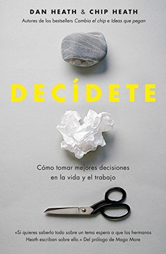 Decídete: Cómo tomar las mejores decisiones en la vida y en el trabajo por Chip Heath