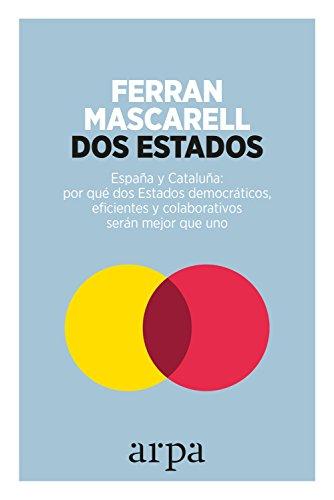 Dos Estados: España y Cataluña: por qué dos Estados democráticos, eficientes y colaborativos serán mejor que uno (Ensayo)