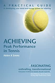 Achieving PEAK PERFORMANCE in Tennis: How to use psychology to drastically improve your tennis! (Sports Psychology Books) by [Emms, Helen K]