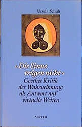 Die Sinne trügen nicht: Goethes Kritik der Wahrnehmung als Antwort auf virtuelle Welten