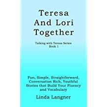 Teresa and Lori Together: Fun, Simple, Straightforward, Conversation Rich, Youthful Stories that Build Your Fluency and Vocabulary (Talking with Teresa Series Book 1) (English Edition)