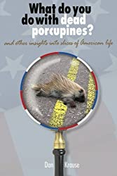 What Do You Do With Dead Porcupines?: and other insights on slices of the American life. by Daniel Krause (2013-02-13)