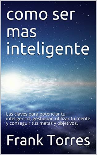 como ser mas inteligente: Las claves para potenciar tu inteligencia, gestionar, utilizar tu mente y conseguir tus metas y objetivos. por Frank Torres