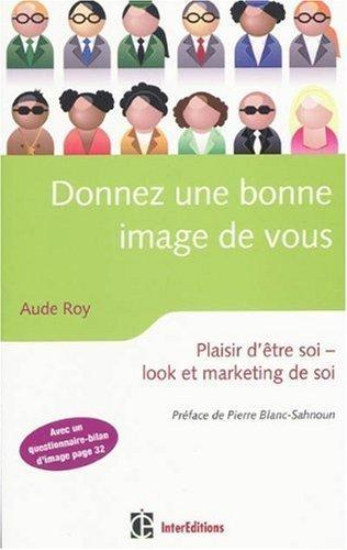 Donnez une bonne image de vous : Plaisir d'être soi. look et marketing de soi de Roy. Aude (2010) Broché