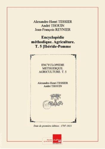 Encyclopédie méthodique. Agriculture. T. 5 [Ibéride-Pomme deterre]/, parM.l'abbé Tessier, docteur-régent delaFaculté demédecine,del'Académieroyale dessciences,delaSociété royale demédecine,M. Thouin M. Fougeroux deBondaroy,del'Académieroyale dessciences.Tome premier [-septième] [Edition de 1787-1821] par Alexandre-Henri (1741-1837)Thouin, André (1747-1824)Reynier, Jean-François (17..-17..?)Bosc, Louis-Augustin-Guillaume (1759-1828) Tessier