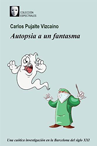 Autopsia a un fantasma: Una caótica investigación en la Barcelona del siglo XXI por Carlos Pujalte Vizcaíno