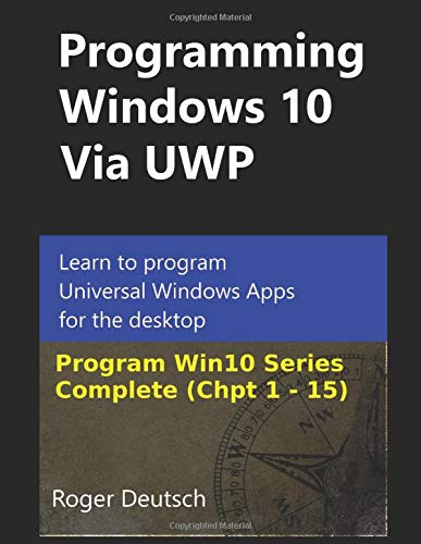 Programming Windows 10 Via UWP (Complete Chpt 1-15): Learn to program Universal Windows Apps for the desktop