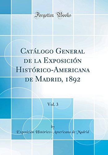 Catálogo General de la Exposición Histórico-Americana de Madrid, 1892, Vol. 3 (Classic Reprint)