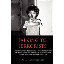Talking to Terrorists: Understanding the Psycho-Social Motivations of Militant Jihadi Terrorists, Mass Hostage Takers, Suicide Bombers & Mart