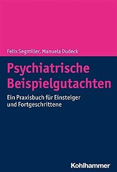 Psychiatrische Beispielgutachten: Ein Praxisbuch Für Einsteiger Und Fortgeschrittene por Felix Segmiller epub