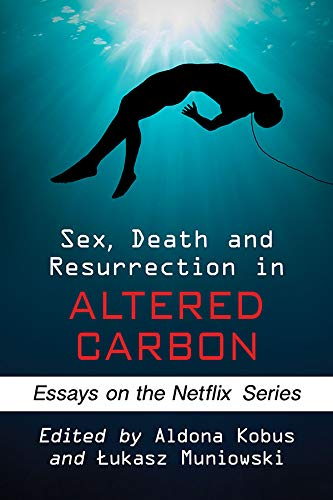 Sex, Death and Resurrection in Altered Carbon: Essays on the Netflix Series