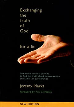 Exchanging the Truth of God for a Lie: One man's spiritual journey to find the truth about homosexuality and same-sex partnerships by [Marks,Jeremy]