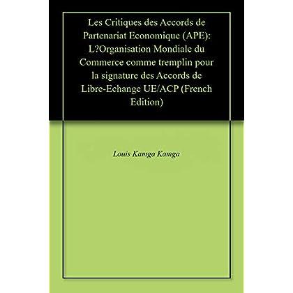 Les Critiques des Accords de Partenariat Economique (APE): L'Organisation Mondiale du Commerce comme tremplin pour la signature des Accords de Libre-Echange UE/ACP