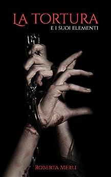La tortura e i suoi elementi di [Merli, Roberta]