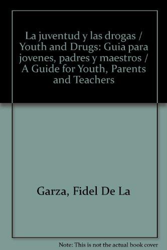 La juventud y las drogas/Youth and Drugs: Guia para jovenes, padres y maestros/A Guide for Youth, Parents and Teachers por Fidel De La Garza
