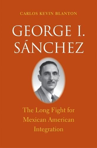 George I. Snchez: The Long Fight for Mexican American Integration (The Lamar Series in Western History) by Blanton, Carlos Kevin (2013) Hardcover