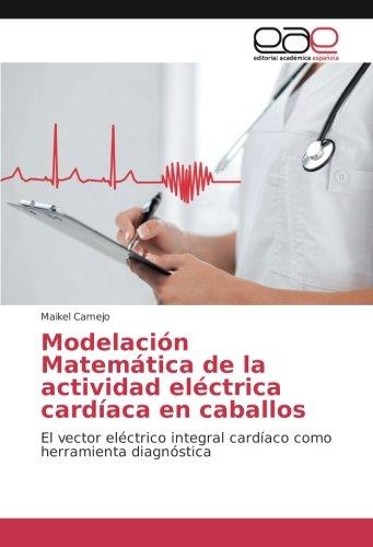 Modelación Matemática de la actividad eléctrica cardíaca en caballos: El vector eléctrico integral cardíaco como herramienta diagnóstica por Maikel Camejo