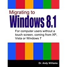 Migrating to Windows 8.1: For computer users without a touch screen, coming from XP, Vista or Windows 7 by Dr. Andy Williams (2014-01-09)