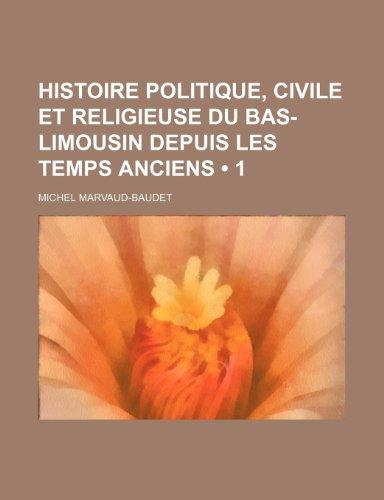 Histoire Politique, Civile et Religieuse Du Bas-Limousin Depuis Les Temps Anciens (1 )