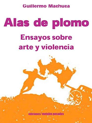 Descargar Libro Alas de plomo: Ensayos sobre arte y violencia de Guillermo Machuca