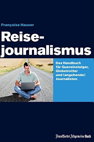 Reisejournalismus: Das Handbuch für Quereinsteiger, Globetrotter und (angehende) Journalisten (German Edition)