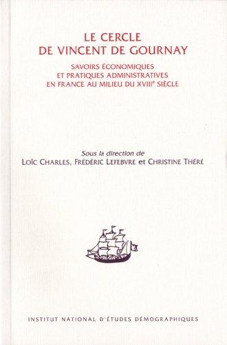 Le cercle de Vincent de Gournay - Savoirs économiques et pratiques administratives en France au milieu du XVIIIe siècle