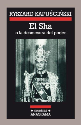 El Sha o la desmesura del poder (Crónicas Anagrama) por Ryszard Kapuscinski