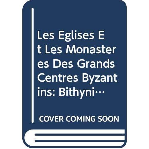Les Eglises Et Les Monasteres Des Grands Centres Byzantins: Bithynie, Hellespont, Latros, Galesios, Trebizonde, Athenes, Thessalonique